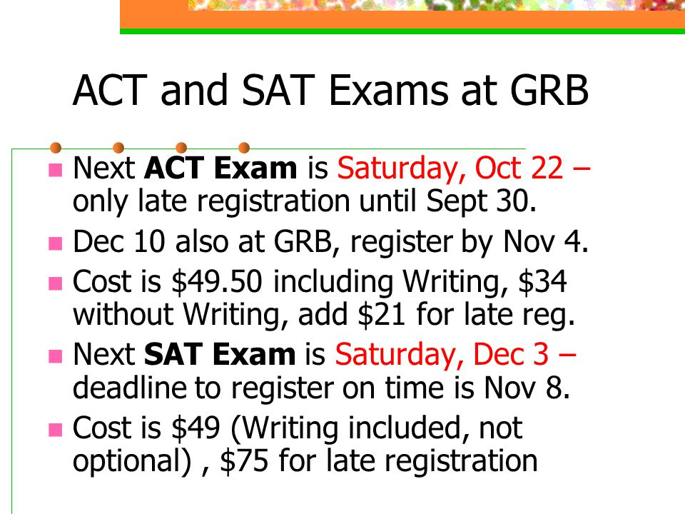 ACT and SAT Exams at GRB Next ACT Exam is Saturday, Oct 22 – only late registration until Sept 30. Dec 10 also at GRB, register by Nov 4. Cost is $49.