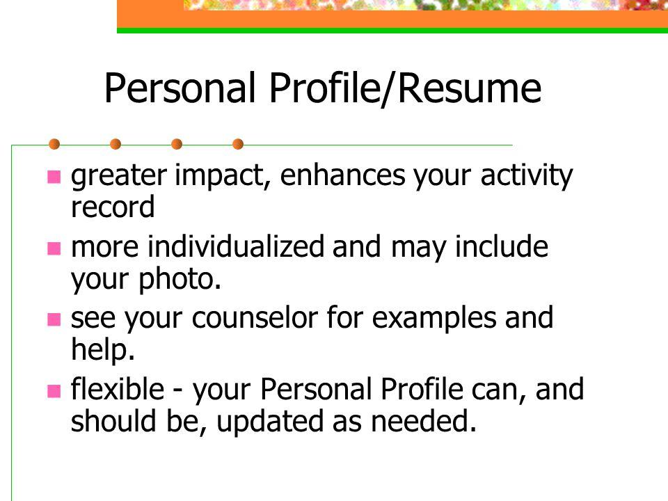 Personal Profile/Resume greater impact, enhances your activity record more individualized and may include your photo. see your counselor for examples