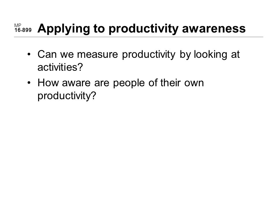 MP 16 - 899 Applying to productivity awareness Can we measure productivity by looking at activities.