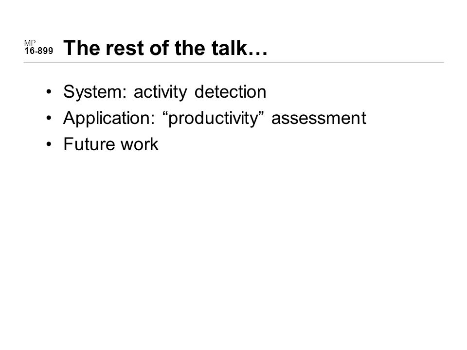 MP 16 - 899 The rest of the talk… System: activity detection Application: productivity assessment Future work