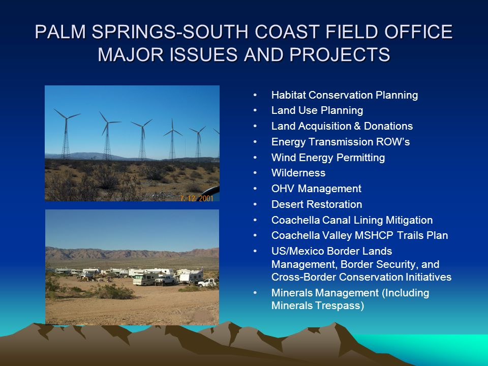 PALM SPRINGS-SOUTH COAST FIELD OFFICE MAJOR ISSUES AND PROJECTS Habitat Conservation Planning Land Use Planning Land Acquisition & Donations Energy Tr