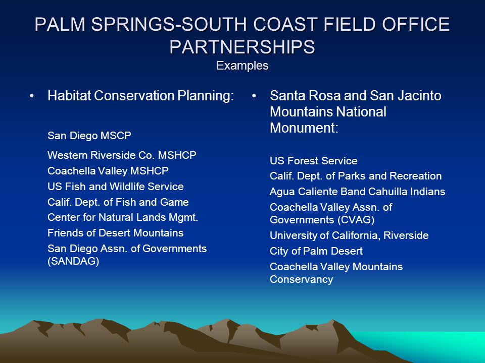 PALM SPRINGS-SOUTH COAST FIELD OFFICE PARTNERSHIPS Examples Habitat Conservation Planning: San Diego MSCP Western Riverside Co. MSHCP Coachella Valley