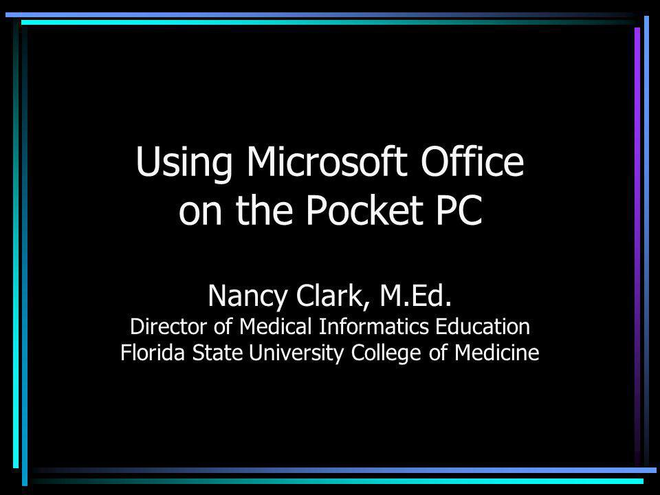 Using Microsoft Office on the Pocket PC Nancy Clark, M.Ed. Director of Medical Informatics Education Florida State University College of Medicine