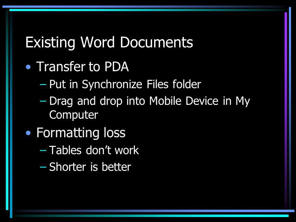 Existing Word Documents Transfer to PDA –Put in Synchronize Files folder –Drag and drop into Mobile Device in My Computer Formatting loss –Tables dont work –Shorter is better