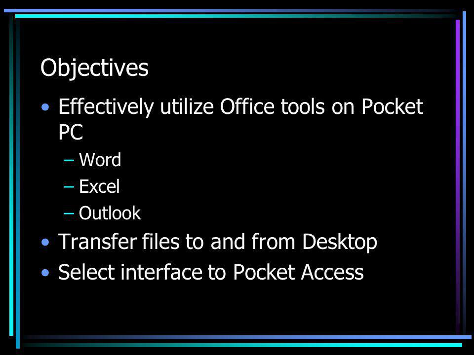 Objectives Effectively utilize Office tools on Pocket PC –Word –Excel –Outlook Transfer files to and from Desktop Select interface to Pocket Access