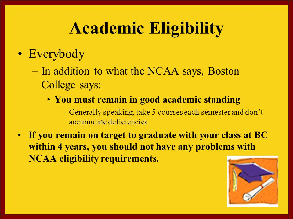 Academic Eligibility Everybody –In addition to what the NCAA says, Boston College says: You must remain in good academic standing –Generally speaking, take 5 courses each semester and dont accumulate deficiencies If you remain on target to graduate with your class at BC within 4 years, you should not have any problems with NCAA eligibility requirements.