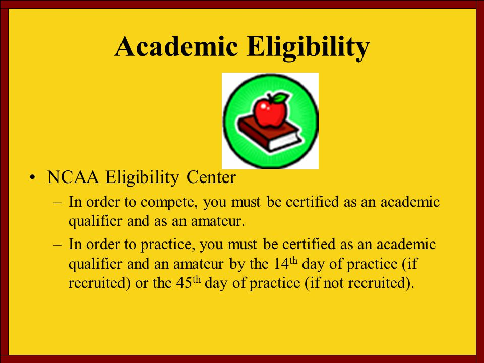 Academic Eligibility NCAA Eligibility Center –In order to compete, you must be certified as an academic qualifier and as an amateur.