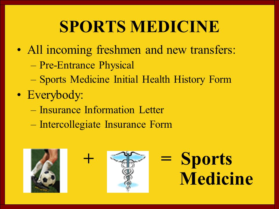 SPORTS MEDICINE All incoming freshmen and new transfers: –Pre-Entrance Physical –Sports Medicine Initial Health History Form Everybody: –Insurance Information Letter –Intercollegiate Insurance Form + = Sports Medicine