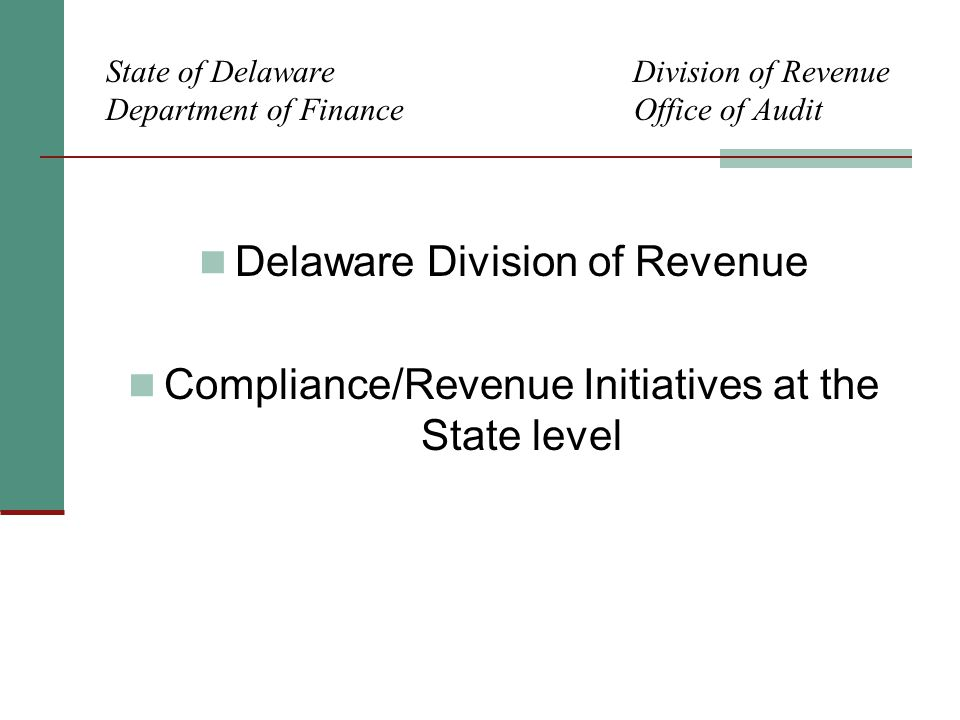State of Delaware Division of Revenue Department of Finance Office of Audit Delaware Division of Revenue Compliance/Revenue Initiatives at the State level