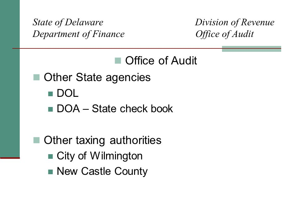 State of Delaware Division of Revenue Department of Finance Office of Audit Office of Audit Other State agencies DOL DOA – State check book Other taxing authorities City of Wilmington New Castle County