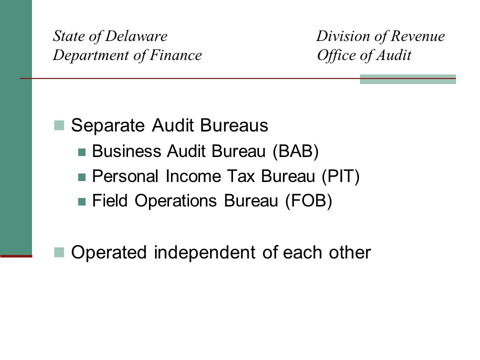 State of Delaware Division of Revenue Department of Finance Office of Audit Separate Audit Bureaus Business Audit Bureau (BAB) Personal Income Tax Bureau (PIT) Field Operations Bureau (FOB) Operated independent of each other