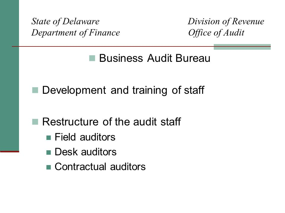 State of Delaware Division of Revenue Department of Finance Office of Audit Business Audit Bureau Development and training of staff Restructure of the audit staff Field auditors Desk auditors Contractual auditors