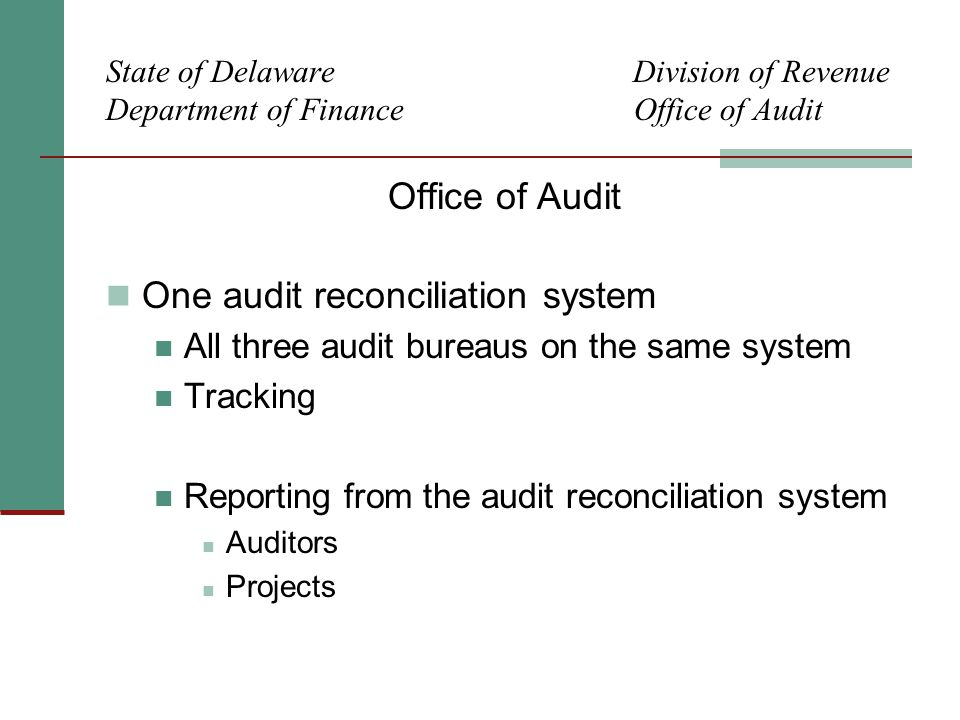State of Delaware Division of Revenue Department of Finance Office of Audit Office of Audit One audit reconciliation system All three audit bureaus on the same system Tracking Reporting from the audit reconciliation system Auditors Projects