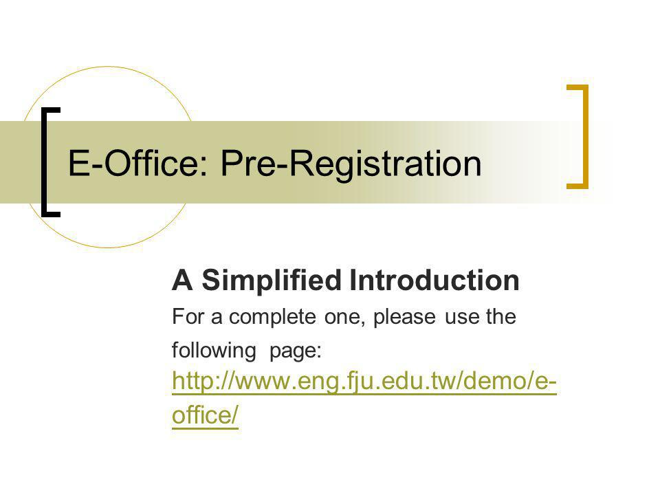 E-Office: Pre-Registration A Simplified Introduction For a complete one, please use the following page: http://www.eng.fju.edu.tw/demo/e- office/ http://www.eng.fju.edu.tw/demo/e- office/