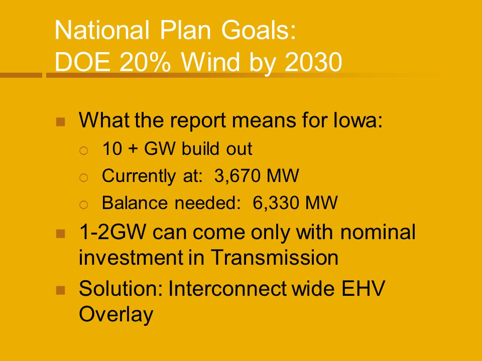 National Plan Goals: DOE 20% Wind by 2030 What the report means for Iowa: 10 + GW build out Currently at: 3,670 MW Balance needed: 6,330 MW 1-2GW can come only with nominal investment in Transmission Solution: Interconnect wide EHV Overlay
