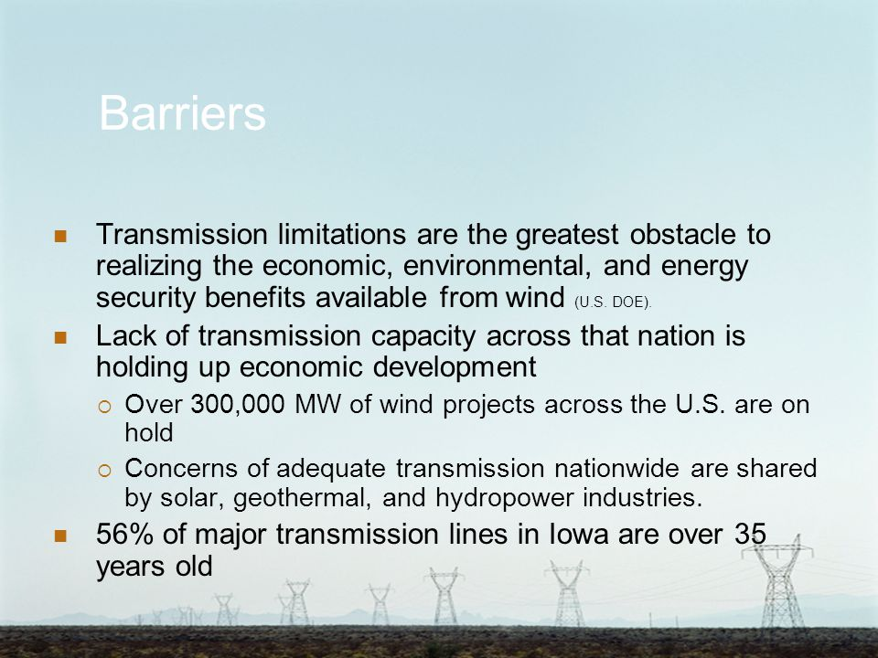 Barriers Transmission limitations are the greatest obstacle to realizing the economic, environmental, and energy security benefits available from wind (U.S.