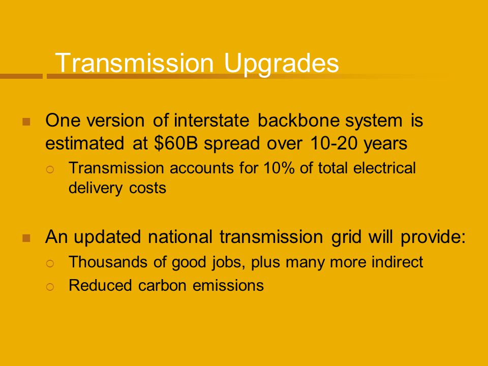 Transmission Upgrades One version of interstate backbone system is estimated at $60B spread over 10-20 years Transmission accounts for 10% of total el
