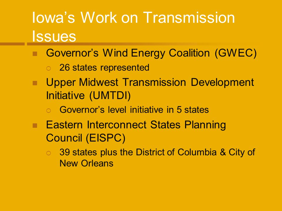 Iowas Work on Transmission Issues Governors Wind Energy Coalition (GWEC) 26 states represented Upper Midwest Transmission Development Initiative (UMTDI) Governors level initiative in 5 states Eastern Interconnect States Planning Council (EISPC) 39 states plus the District of Columbia & City of New Orleans