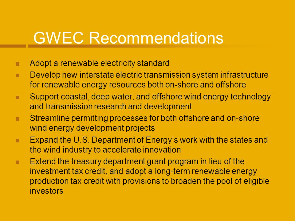 GWEC Recommendations Adopt a renewable electricity standard Develop new interstate electric transmission system infrastructure for renewable energy resources both on-shore and offshore Support coastal, deep water, and offshore wind energy technology and transmission research and development Streamline permitting processes for both offshore and on-shore wind energy development projects Expand the U.S.