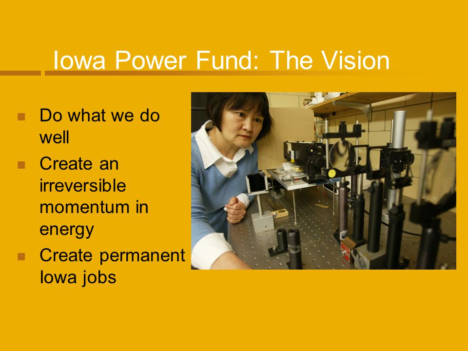 Iowa Power Fund: The Facts Created in 2007 $100 Million Fund Focused on: Research & Development Early Stage Commercialization Education To date, the Iowa Power Fund has allocated $40.5 million for 32 projects in Iowa.