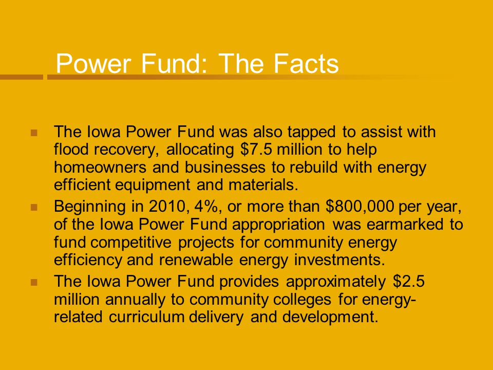 Power Fund: The Facts The Iowa Power Fund was also tapped to assist with flood recovery, allocating $7.5 million to help homeowners and businesses to