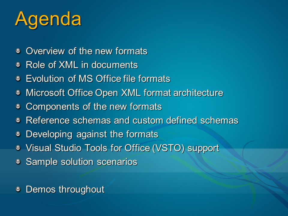 Agenda Overview of the new formats Role of XML in documents Evolution of MS Office file formats Microsoft Office Open XML format architecture Components of the new formats Reference schemas and custom defined schemas Developing against the formats Visual Studio Tools for Office (VSTO) support Sample solution scenarios Demos throughout