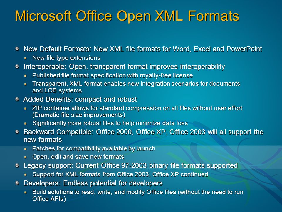 Microsoft Office Open XML Formats New Default Formats: New XML file formats for Word, Excel and PowerPoint New file type extensions Interoperable: Open, transparent format improves interoperability Published file format specification with royalty-free license Transparent, XML format enables new integration scenarios for documents and LOB systems Added Benefits: compact and robust ZIP container allows for standard compression on all files without user effort (Dramatic file size improvements) Significantly more robust files to help minimize data loss Backward Compatible: Office 2000, Office XP, Office 2003 will all support the new formats Patches for compatibility available by launch Open, edit and save new formats Legacy support: Current Office 97-2003 binary file formats supported Support for XML formats from Office 2003, Office XP continued Developers: Endless potential for developers Build solutions to read, write, and modify Office files (without the need to run Office APIs)