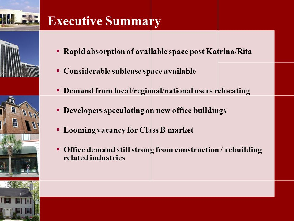 Executive Summary Rapid absorption of available space post Katrina/Rita Considerable sublease space available Demand from local/regional/national users relocating Developers speculating on new office buildings Looming vacancy for Class B market Office demand still strong from construction / rebuilding related industries