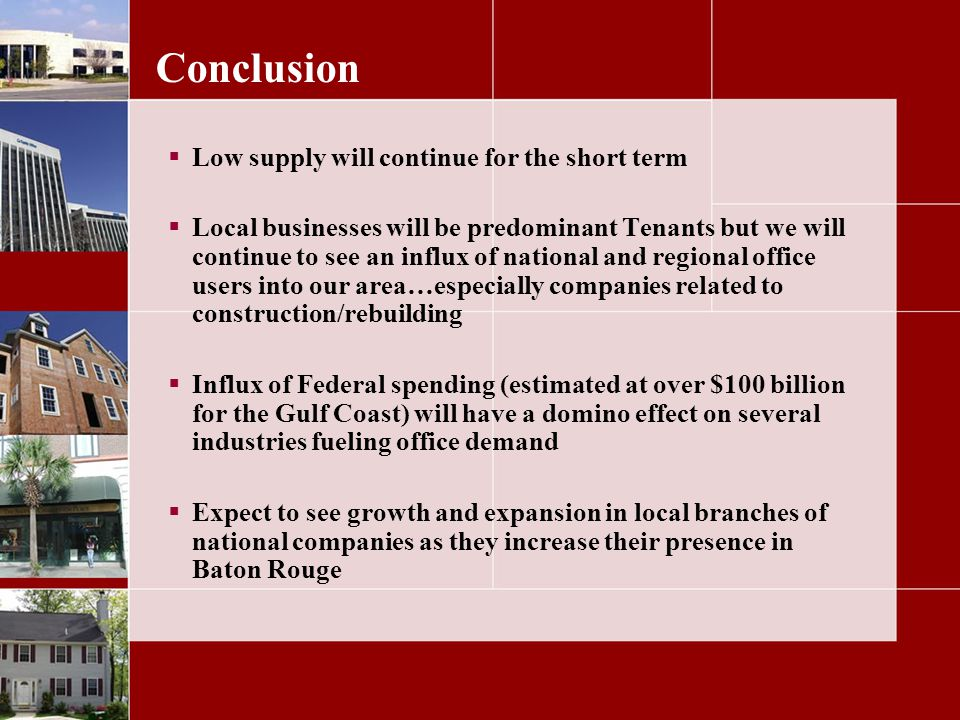 Conclusion Low supply will continue for the short term Local businesses will be predominant Tenants but we will continue to see an influx of national and regional office users into our area…especially companies related to construction/rebuilding Influx of Federal spending (estimated at over $100 billion for the Gulf Coast) will have a domino effect on several industries fueling office demand Expect to see growth and expansion in local branches of national companies as they increase their presence in Baton Rouge