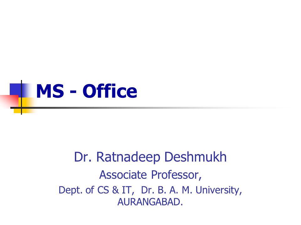 MS - Office Dr. Ratnadeep Deshmukh Associate Professor, Dept. of CS & IT, Dr. B. A. M. University, AURANGABAD.