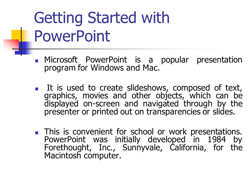 Getting Started with PowerPoint Microsoft PowerPoint is a popular presentation program for Windows and Mac. It is used to create slideshows, composed