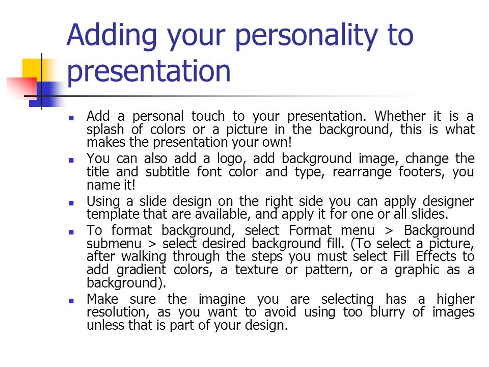 Adding your personality to presentation Add a personal touch to your presentation. Whether it is a splash of colors or a picture in the background, th