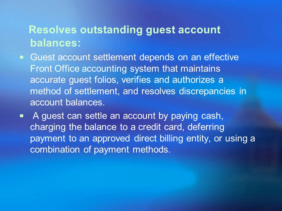 Resolves outstanding guest account balances: Guest account settlement depends on an effective Front Office accounting system that maintains accurate guest folios, verifies and authorizes a method of settlement, and resolves discrepancies in account balances.