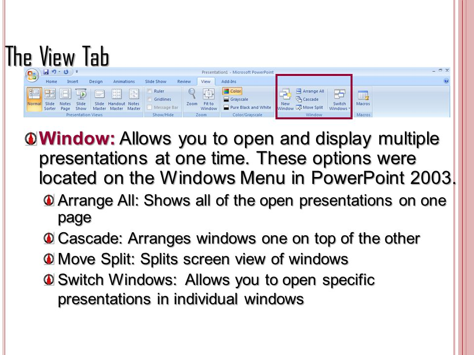 The View Tab Window: Allows you to open and display multiple presentations at one time. These options were located on the Windows Menu in PowerPoint 2