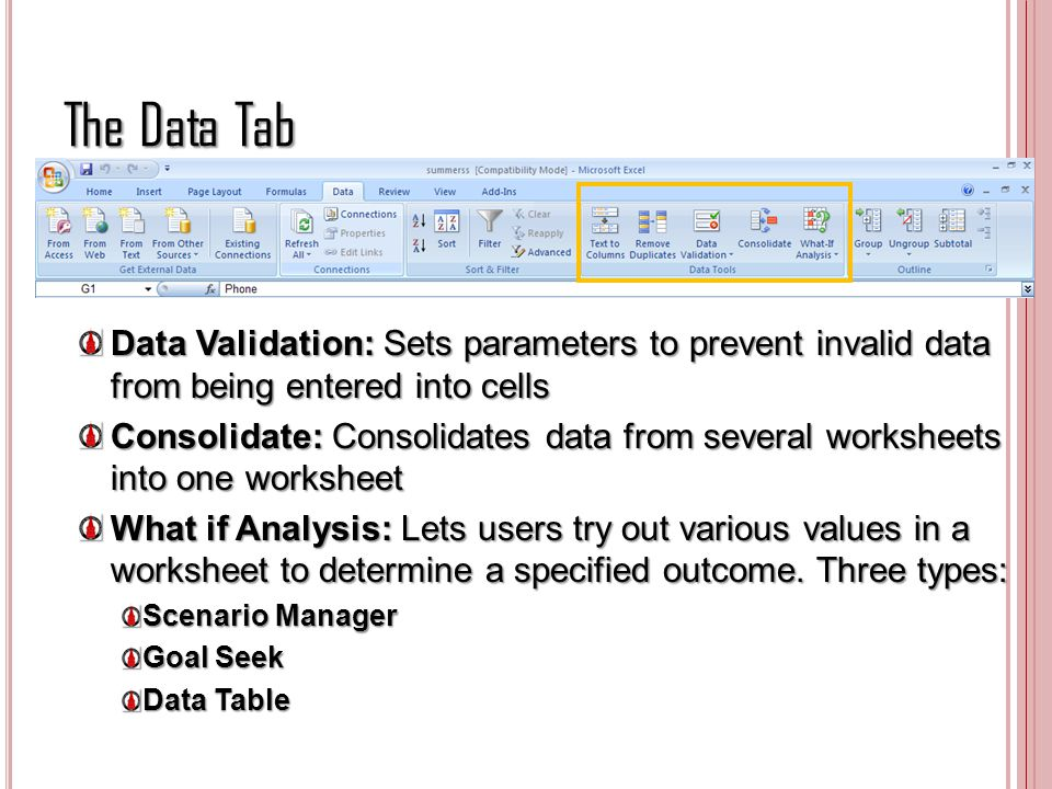 The Data Tab Data Validation: Sets parameters to prevent invalid data from being entered into cells Consolidate: Consolidates data from several worksh