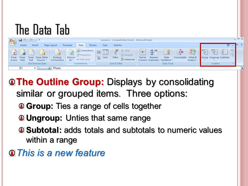The Data Tab The Outline Group: Displays by consolidating similar or grouped items. Three options: Group: Ties a range of cells together Ungroup: Unti