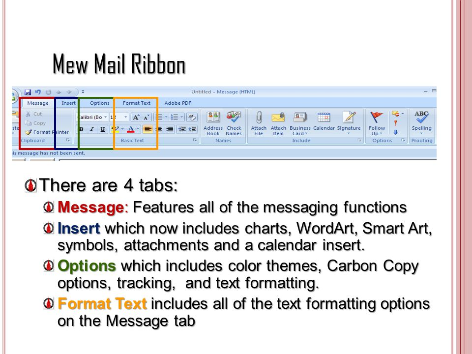 Mew Mail Ribbon There are 4 tabs: Message : Features all of the messaging functions Insert which now includes charts, WordArt, Smart Art, symbols, att