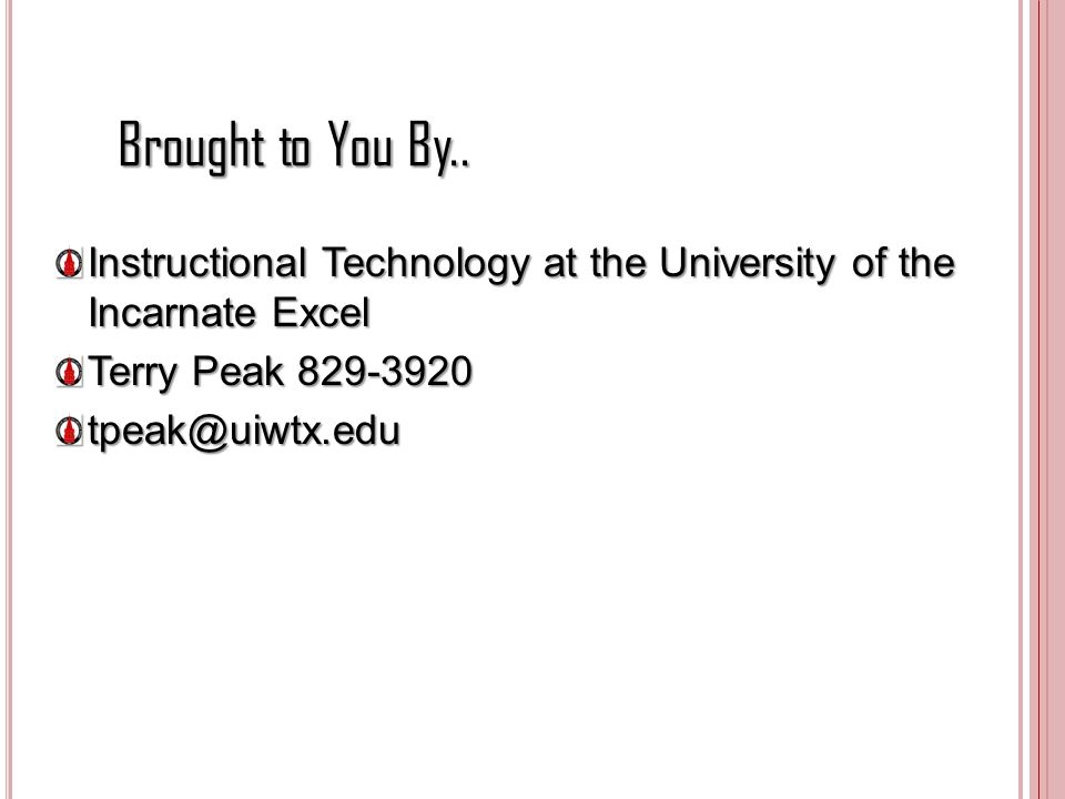 Brought to You By.. Instructional Technology at the University of the Incarnate Excel Terry Peak 829-3920 tpeak@uiwtx.edu