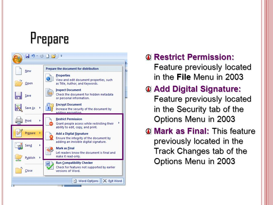 Prepare Restrict Permission: Feature previously located in the File Menu in 2003 Add Digital Signature: Feature previously located in the Security tab of the Options Menu in 2003 Mark as Final: This feature previously located in the Track Changes tab of the Options Menu in 2003
