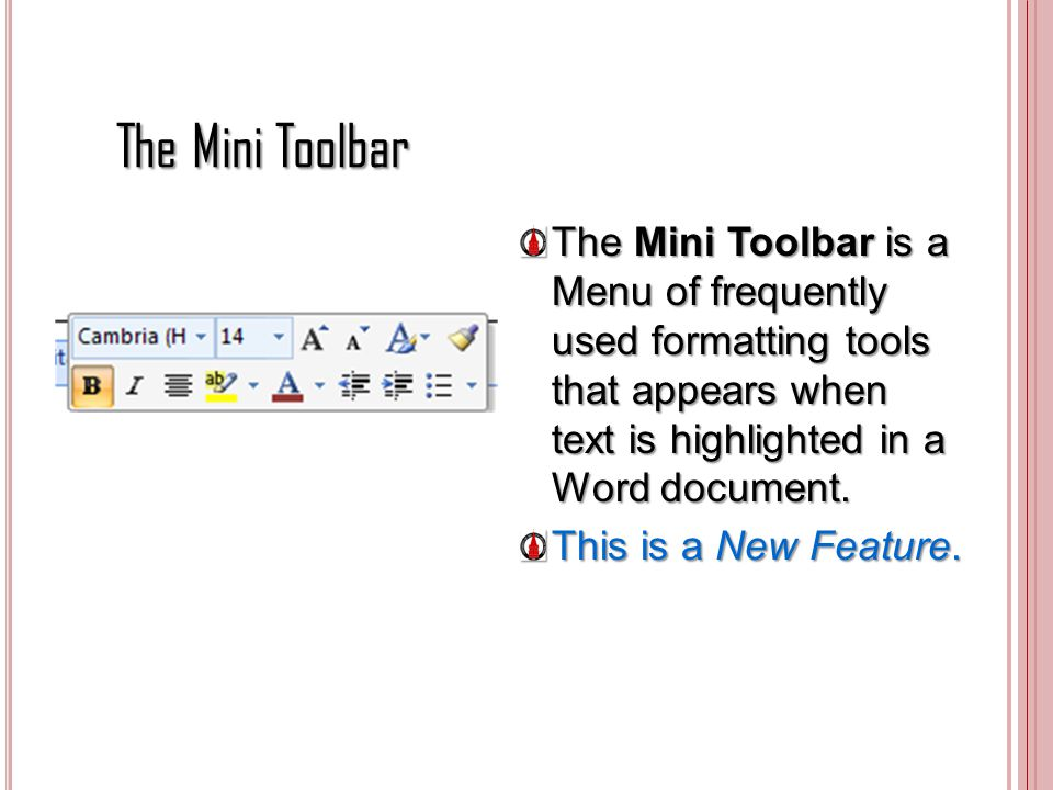 The Mini Toolbar The Mini Toolbar is a Menu of frequently used formatting tools that appears when text is highlighted in a Word document. This is a Ne