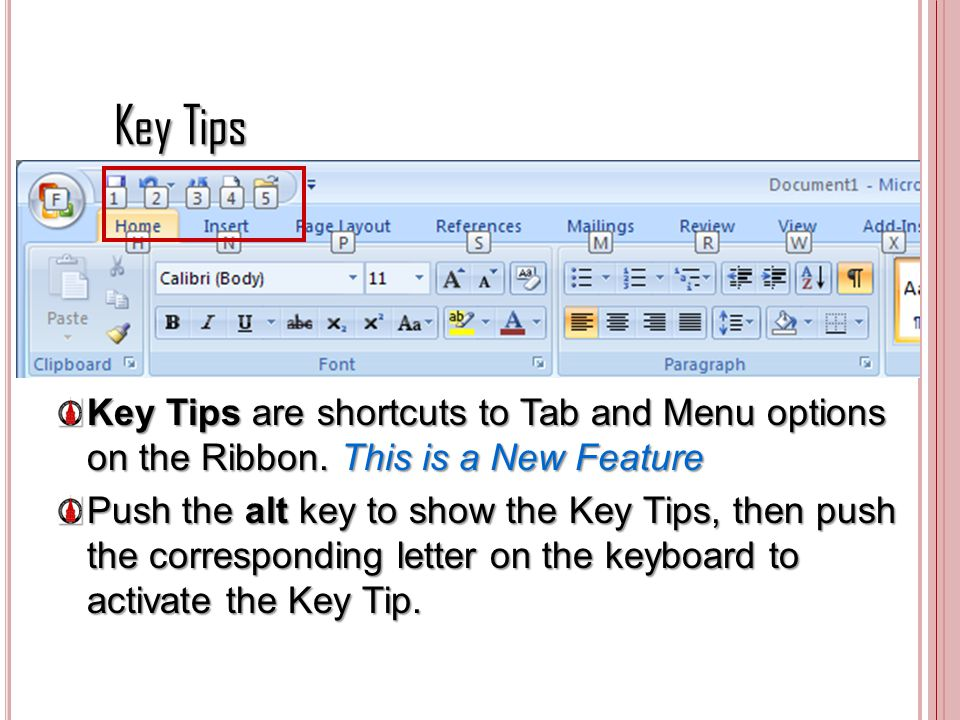 Key Tips Key Tips are shortcuts to Tab and Menu options on the Ribbon. This is a New Feature Push the alt key to show the Key Tips, then push the corr