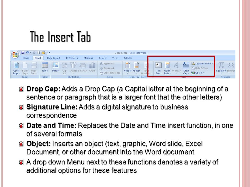 The Insert Tab Drop Cap: Adds a Drop Cap (a Capital letter at the beginning of a sentence or paragraph that is a larger font that the other letters) S