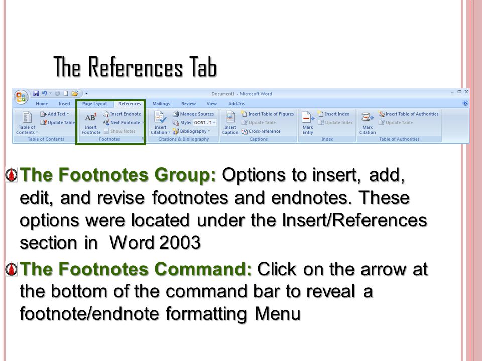 The References Tab The Footnotes Group: Options to insert, add, edit, and revise footnotes and endnotes. These options were located under the Insert/R