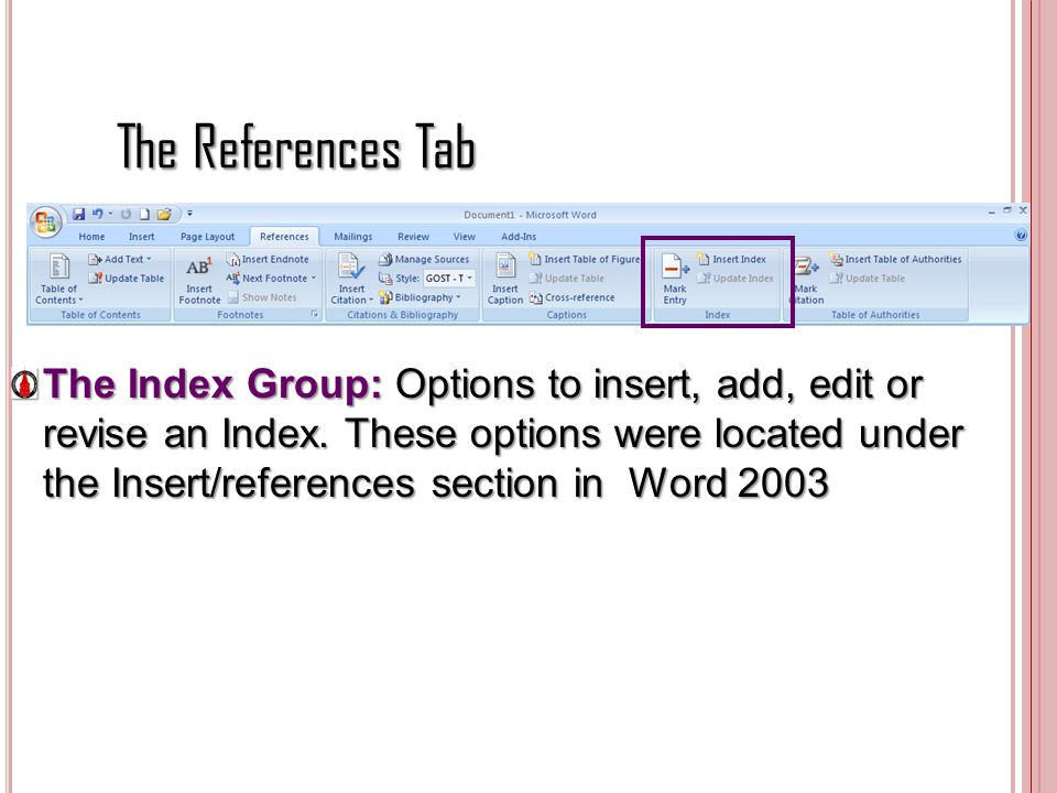 The References Tab The Index Group: Options to insert, add, edit or revise an Index. These options were located under the Insert/references section in