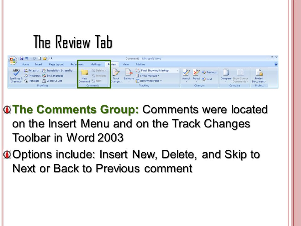 The Review Tab The Comments Group: Comments were located on the Insert Menu and on the Track Changes Toolbar in Word 2003 Options include: Insert New,