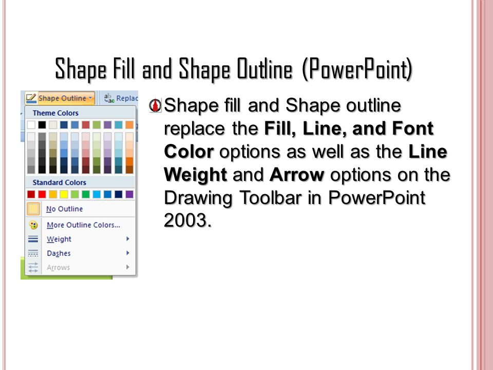Shape Fill and Shape Outline (PowerPoint) Shape fill and Shape outline replace the Fill, Line, and Font Color options as well as the Line Weight and A