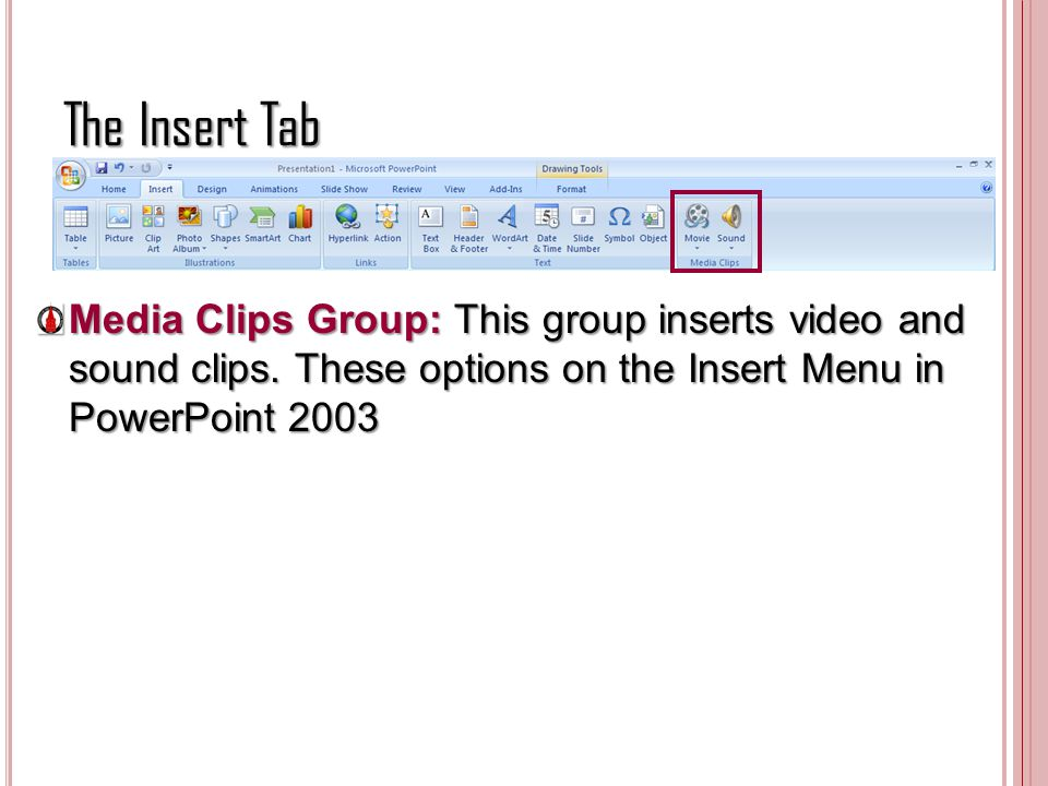 The Insert Tab Media Clips Group: This group inserts video and sound clips. These options on the Insert Menu in PowerPoint 2003