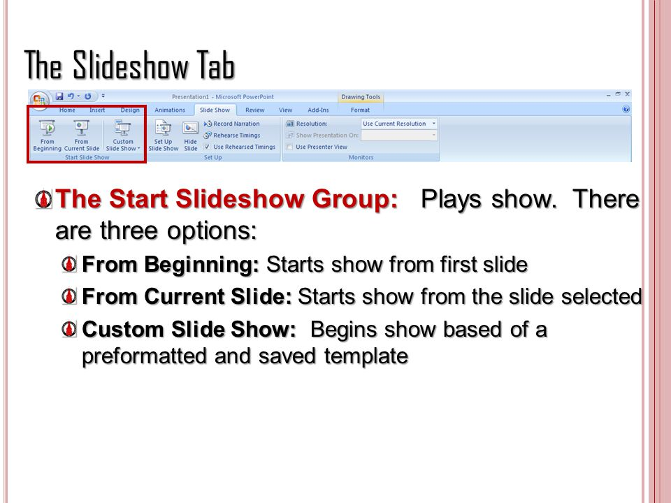 The Slideshow Tab The Start Slideshow Group: Plays show. There are three options: From Beginning: Starts show from first slide From Current Slide: Sta
