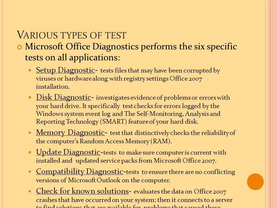 V ARIOUS TYPES OF TEST Microsoft Office Diagnostics performs the six specific tests on all applications: Setup Diagnostic- tests files that may have been corrupted by viruses or hardware along with registry settings Office 2007 installation.