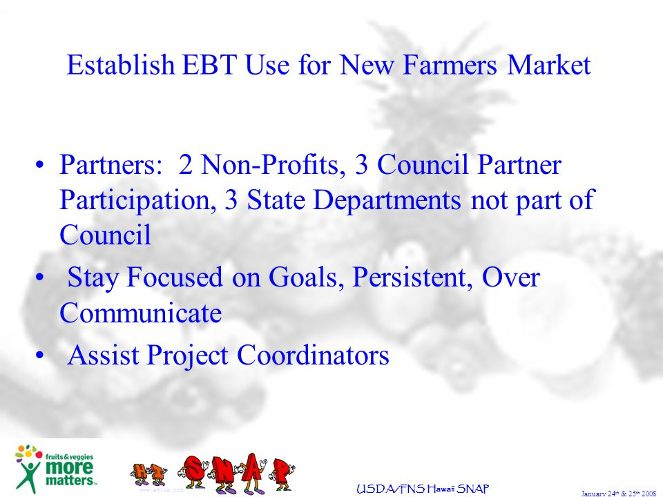 January 24 th & 25 th 2008 USDA/FNS Hawaii SNAP Establish EBT Use for New Farmers Market www.artie.com Partners: 2 Non-Profits, 3 Council Partner Participation, 3 State Departments not part of Council Stay Focused on Goals, Persistent, Over Communicate Assist Project Coordinators